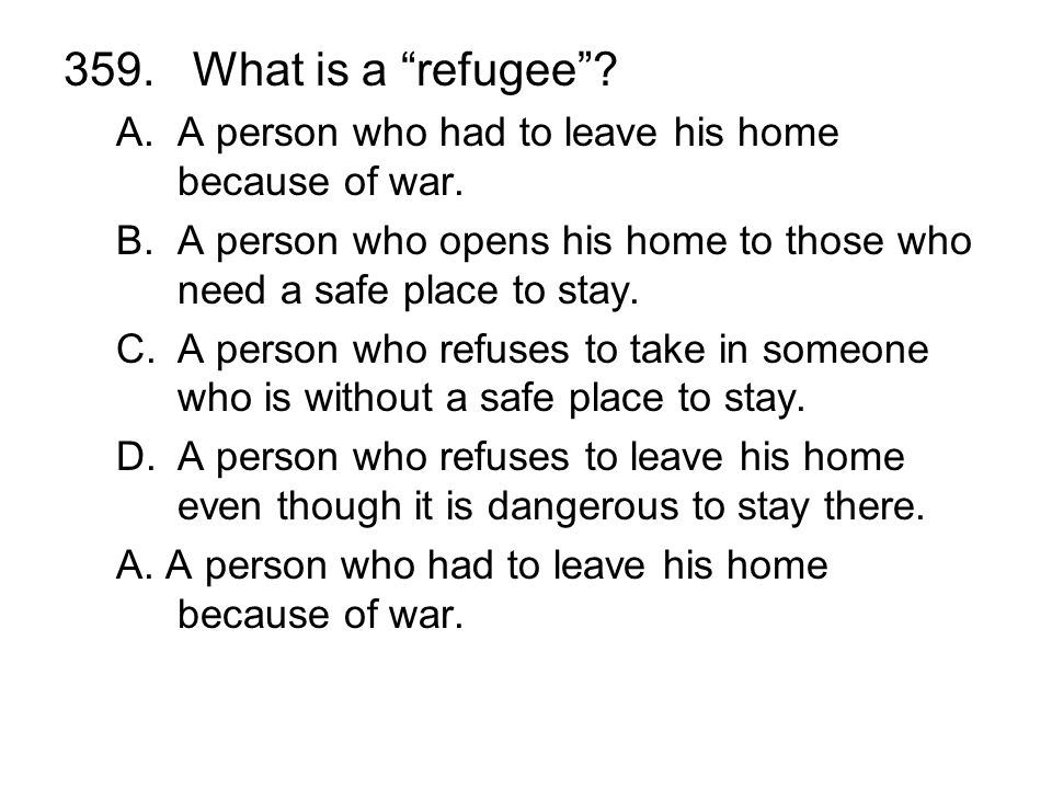 359. What is a refugee? A.A person who had to leave his home because of war. B.A person who opens his home to those who need a safe place to stay. C.A