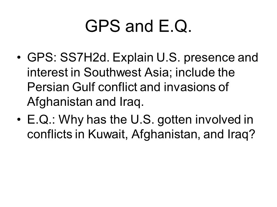 GPS and E.Q. GPS: SS7H2d. Explain U.S. presence and interest in Southwest Asia; include the Persian Gulf conflict and invasions of Afghanistan and Ira