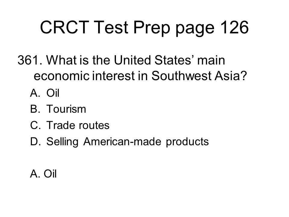 CRCT Test Prep page 126 361. What is the United States main economic interest in Southwest Asia? A.Oil B.Tourism C.Trade routes D.Selling American-mad