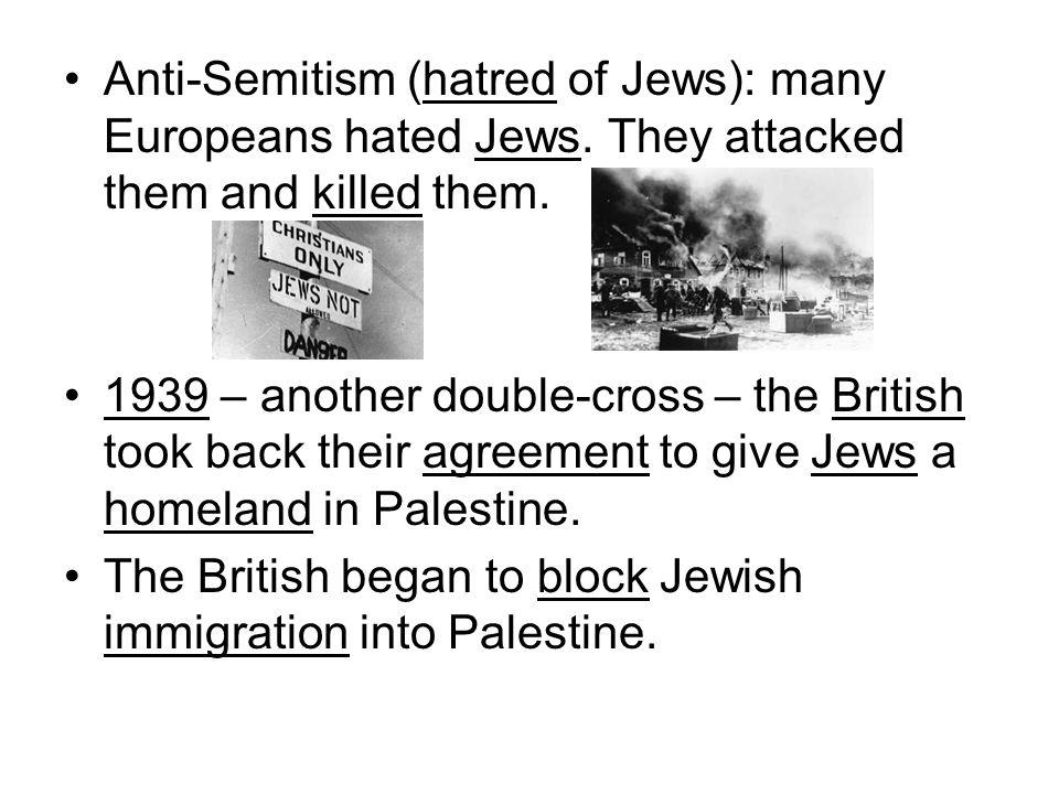 Anti-Semitism (hatred of Jews): many Europeans hated Jews.