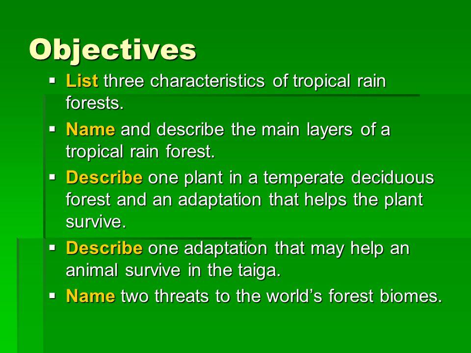 Objectives List three characteristics of tropical rain forests. List three characteristics of tropical rain forests. Name and describe the main layers