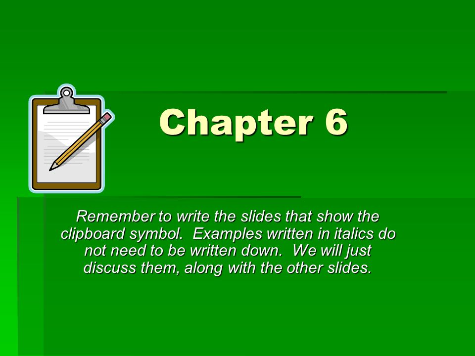 Chapter 6 Remember to write the slides that show the clipboard symbol. Examples written in italics do not need to be written down. We will just discus