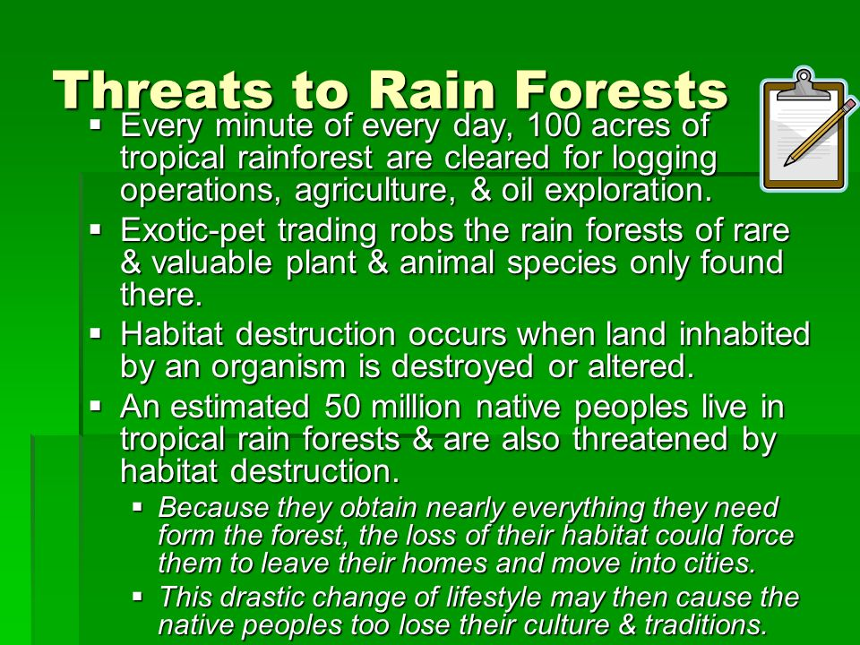 Threats to Rain Forests Every minute of every day, 100 acres of tropical rainforest are cleared for logging operations, agriculture, & oil exploration