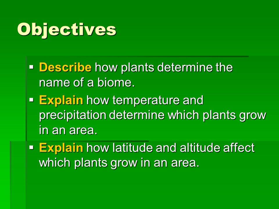 Objectives Describe how plants determine the name of a biome. Describe how plants determine the name of a biome. Explain how temperature and precipita