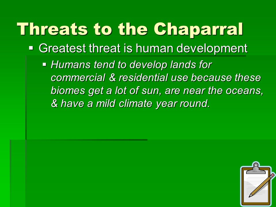 Threats to the Chaparral Greatest threat is human development Greatest threat is human development Humans tend to develop lands for commercial & resid