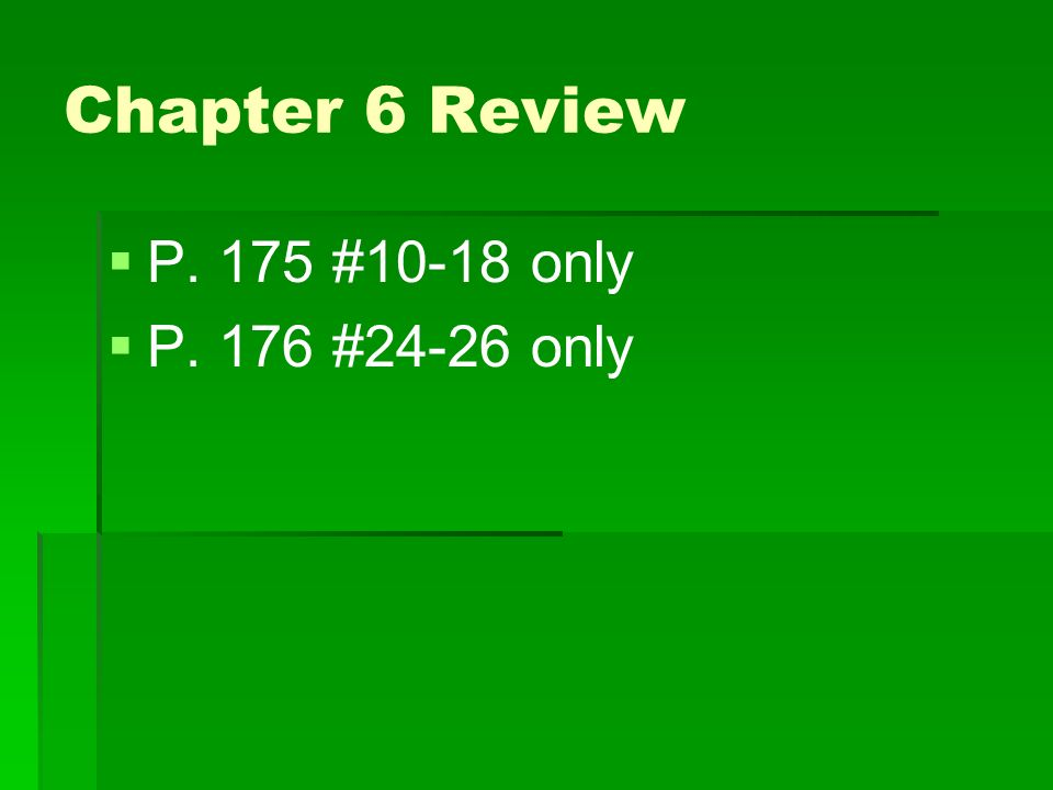 Chapter 6 Review P. 175 #10-18 only P. 176 #24-26 only