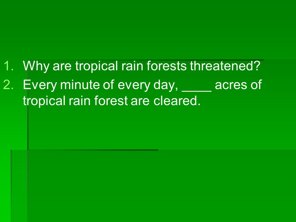 1. 1.Why are tropical rain forests threatened? 2. 2.Every minute of every day, ____ acres of tropical rain forest are cleared.