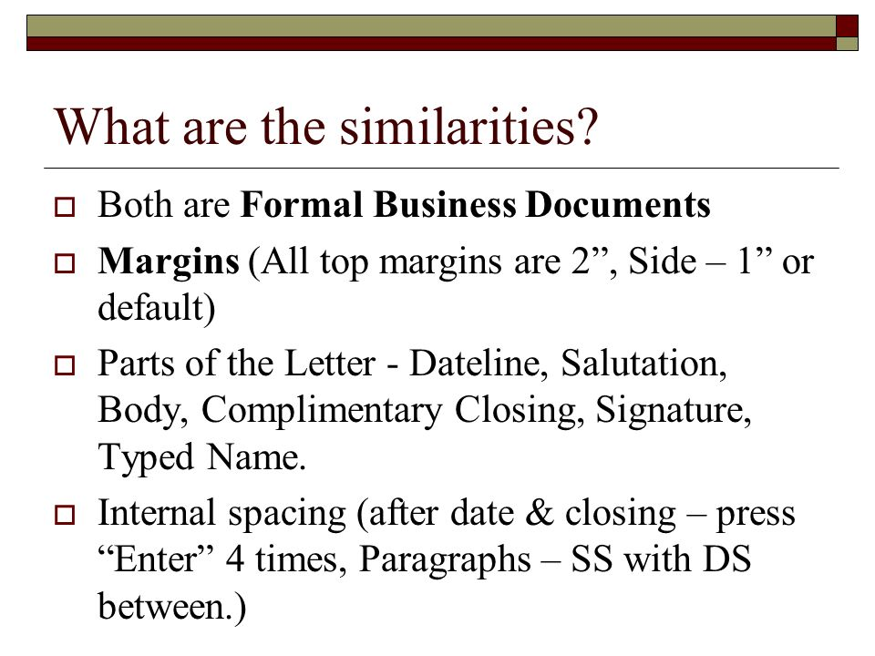 What are the similarities? Both are Formal Business Documents Margins (All top margins are 2, Side – 1 or default) Parts of the Letter - Dateline, Sal