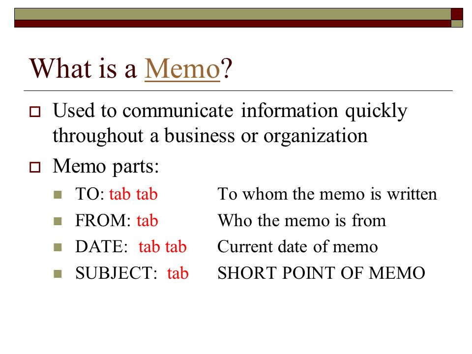 What is a Memo?Memo Used to communicate information quickly throughout a business or organization Memo parts: TO: tab tab To whom the memo is written
