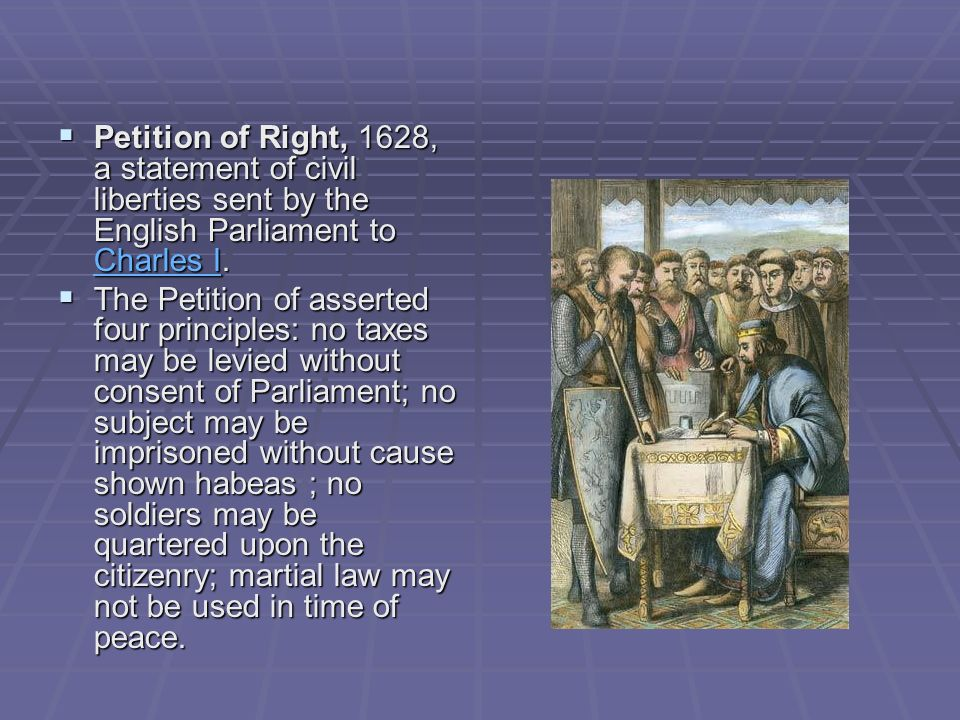 Petition of Right, 1628, a statement of civil liberties sent by the English Parliament to Charles I.