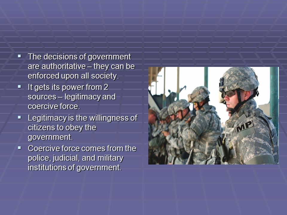 The decisions of government are authoritative – they can be enforced upon all society.