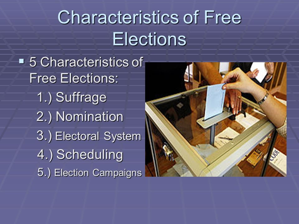 Characteristics of Free Elections 5 Characteristics of Free Elections: 5 Characteristics of Free Elections: 1.) Suffrage 1.) Suffrage 2.) Nomination 2.) Nomination 3.) Electoral System 3.) Electoral System 4.) Scheduling 4.) Scheduling 5.) Election Campaigns 5.) Election Campaigns