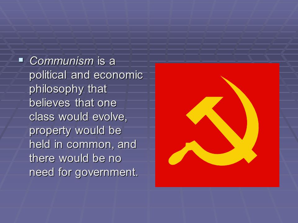 Communism is a political and economic philosophy that believes that one class would evolve, property would be held in common, and there would be no need for government.