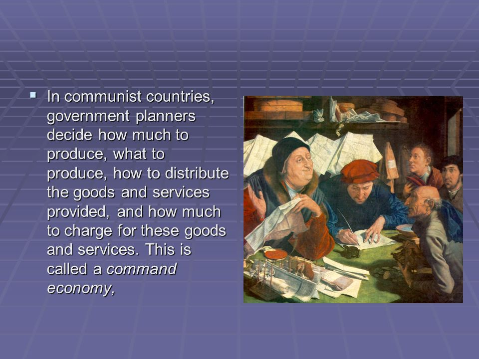 In communist countries, government planners decide how much to produce, what to produce, how to distribute the goods and services provided, and how much to charge for these goods and services.