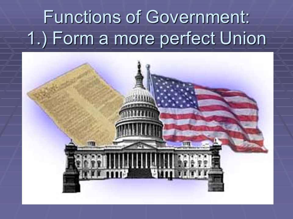Functions of Government: 1.) Form a more perfect Union