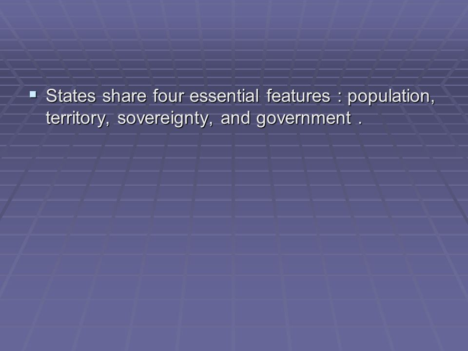 States share four essential features : population, territory, sovereignty, and government.