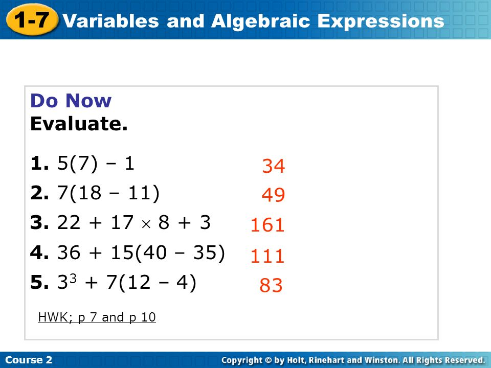 Course 2 1-7 Variables and Algebraic Expressions Do Now Evaluate. 1. 5(7) – 1 2. 7(18 – 11) 3. 22 + 17 8 + 3 4. 36 + 15(40 – 35) 5. 3 3 + 7(12 – 4) 34
