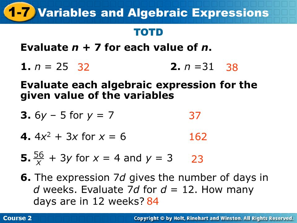 Course 2 1-7 Variables and Algebraic Expressions TOTD Evaluate n + 7 for each value of n. 1. n = 25 2. n =31 Evaluate each algebraic expression for th