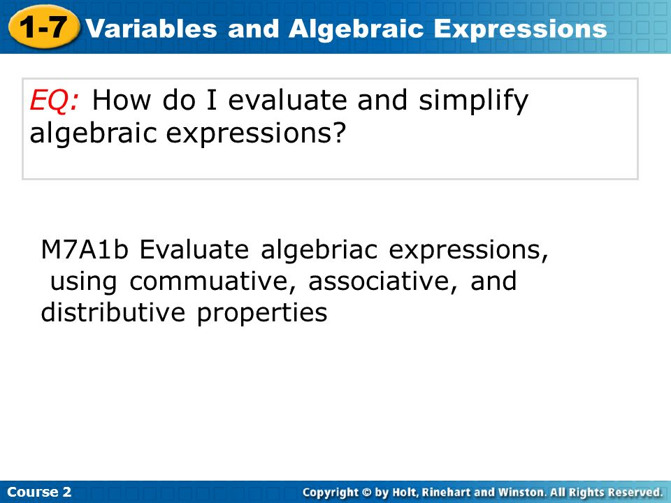 Course 2 1-7 Variables and Algebraic Expressions EQ: How do I evaluate and simplify algebraic expressions? M7A1b Evaluate algebriac expressions, using
