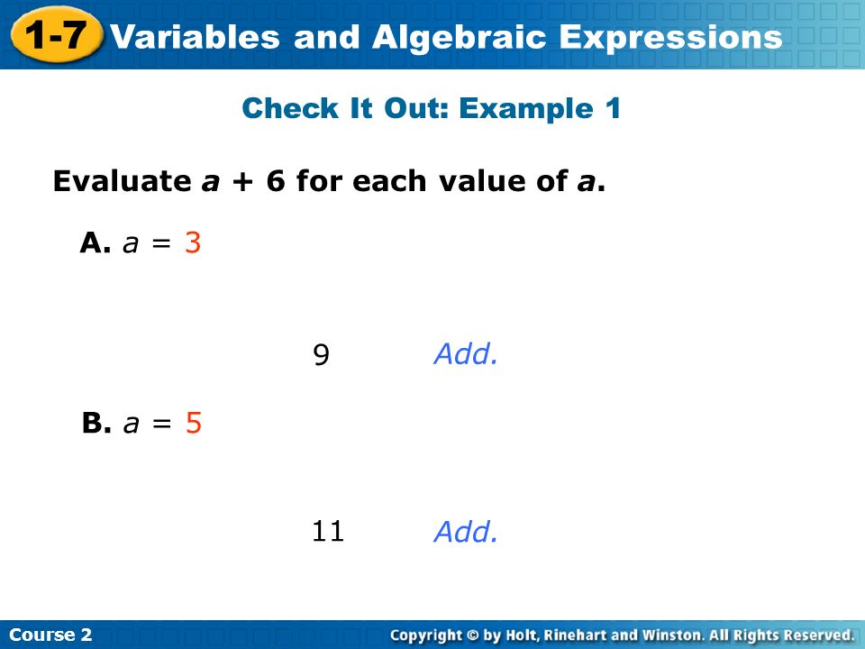 Course 2 1-7 Variables and Algebraic Expressions Check It Out: Example 1 Evaluate a + 6 for each value of a. A. a = 3 9 Add. B. a = 5 11 Add.