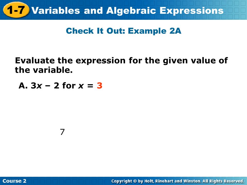 Course 2 1-7 Variables and Algebraic Expressions Check It Out: Example 2A Evaluate the expression for the given value of the variable. A. 3x – 2 for x