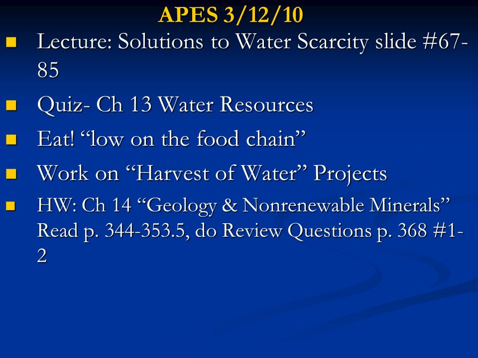 APES 3/12/10 Lecture: Solutions to Water Scarcity slide #67- 85 Lecture: Solutions to Water Scarcity slide #67- 85 Quiz- Ch 13 Water Resources Quiz- C