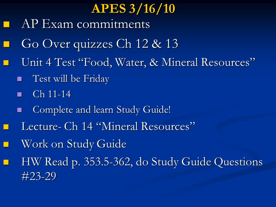 APES 3/16/10 AP Exam commitments AP Exam commitments Go Over quizzes Ch 12 & 13 Go Over quizzes Ch 12 & 13 Unit 4 Test Food, Water, & Mineral Resource