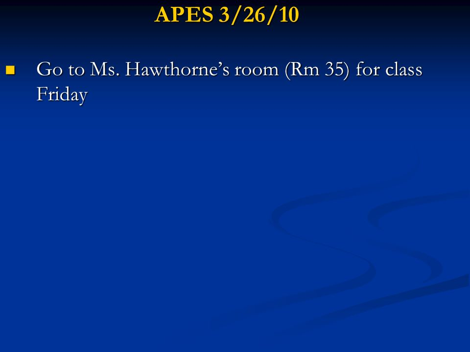 APES 3/26/10 Go to Ms. Hawthornes room (Rm 35) for class Friday Go to Ms. Hawthornes room (Rm 35) for class Friday