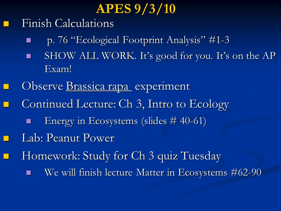 APES 9/7/10 Observe Brassica rapa experiment Observe Brassica rapa experiment Go Over Lab: Peanut Power Go Over Lab: Peanut Power Finish Lecture: Ch 3, Intro to Ecology Finish Lecture: Ch 3, Intro to Ecology Matter in Ecosystems Matter in Ecosystems Quiz Ch 3 Introduction to Ecosystems Quiz Ch 3 Introduction to Ecosystems HW read p.