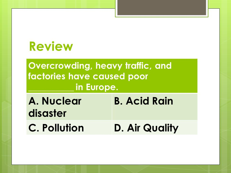 Review Overcrowding, heavy traffic, and factories have caused poor __________ in Europe. A. Nuclear disaster B. Acid Rain C. PollutionD. Air Quality