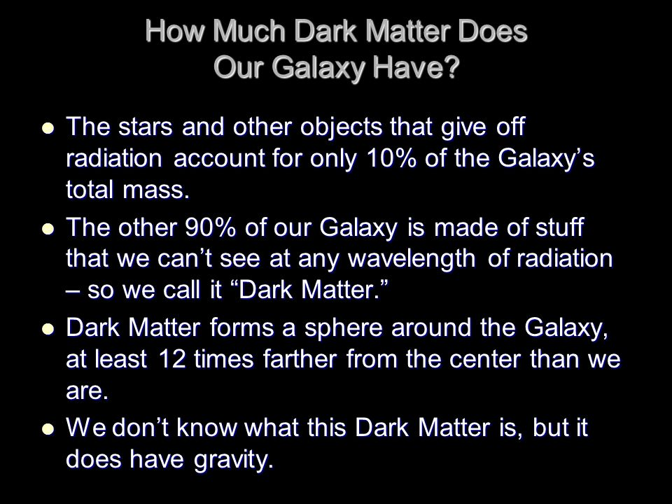How Much Dark Matter Does Our Galaxy Have? The stars and other objects that give off radiation account for only 10% of the Galaxys total mass. The sta