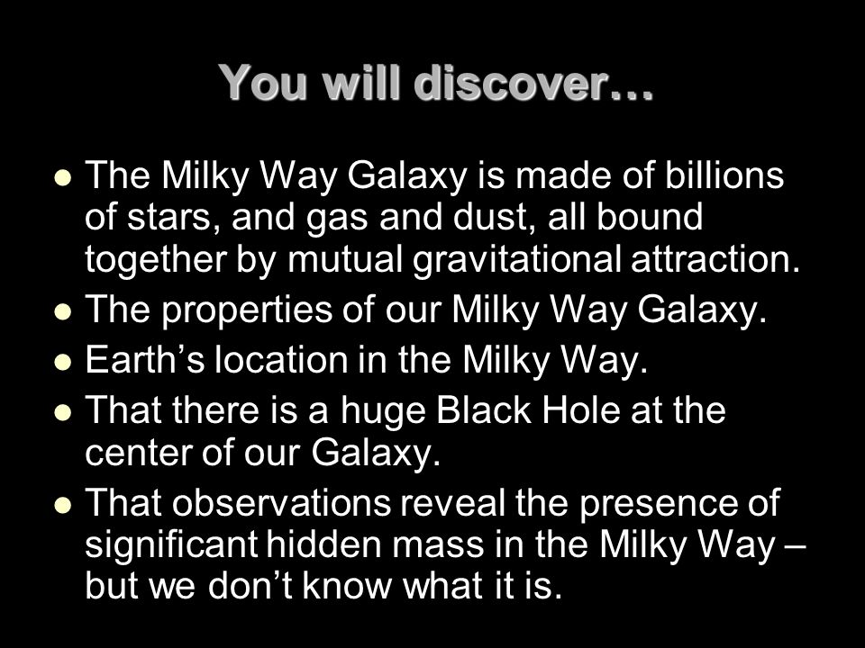 You will discover… The Milky Way Galaxy is made of billions of stars, and gas and dust, all bound together by mutual gravitational attraction. The pro