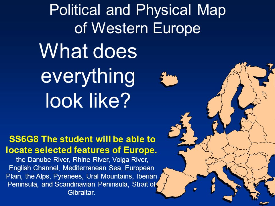 Political and Physical Map of Western Europe What does everything look like? SS6G8 The student will be able to locate selected features of Europe. the
