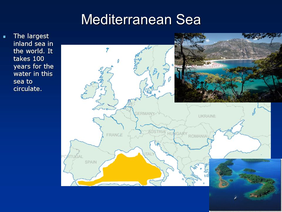 Mediterranean Sea The largest inland sea in the world. It takes 100 years for the water in this sea to circulate. The largest inland sea in the world.