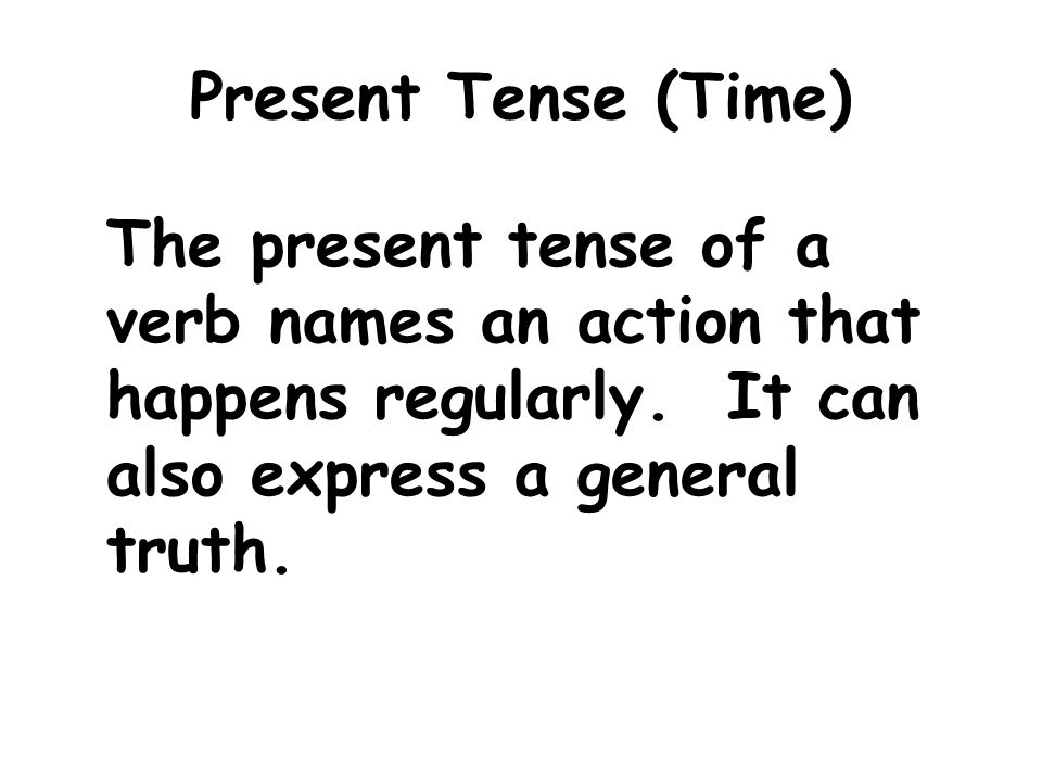 Present Tense (Time) The present tense of a verb names an action that happens regularly.