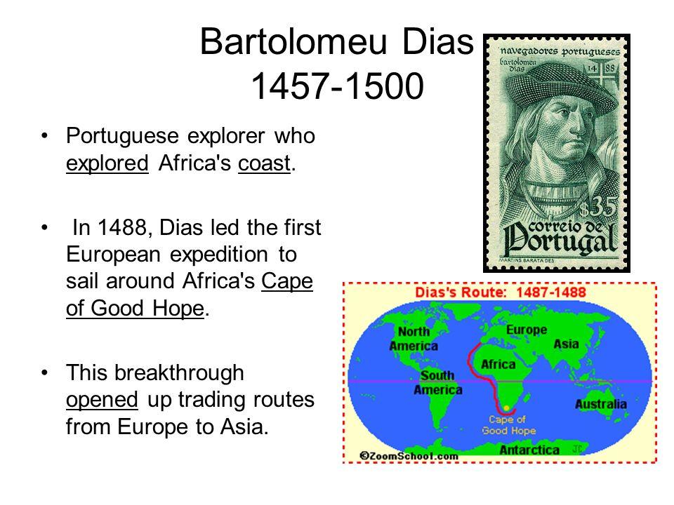 Bartolomeu Dias 1457-1500 Portuguese explorer who explored Africa's coast. In 1488, Dias led the first European expedition to sail around Africa's Cap