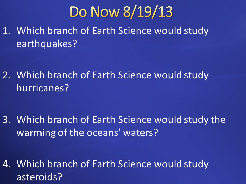 1.Which branch of Earth Science would study earthquakes? 2.Which branch of Earth Science would study hurricanes? 3.Which branch of Earth Science would