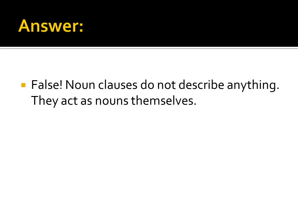 True/False Noun clauses describe nouns.