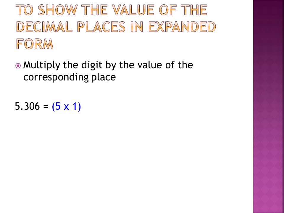 Multiply the digit by the value of the corresponding place 5.306 = (5 x 1)