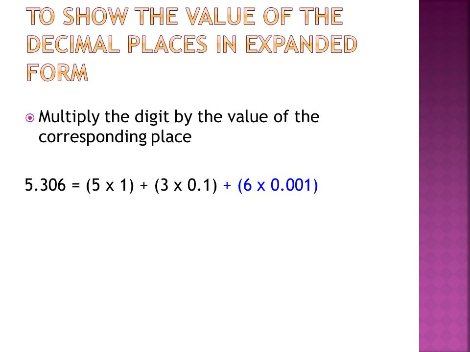 Multiply the digit by the value of the corresponding place 5.306 = (5 x 1) + (3 x 0.1) + (6 x 0.001)