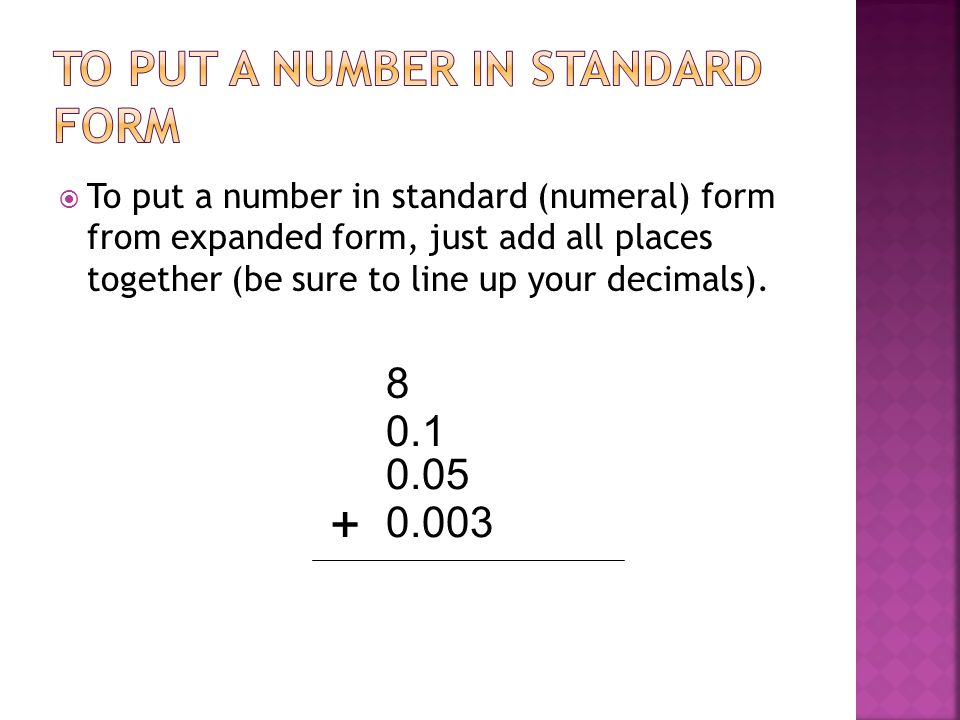 To put a number in standard (numeral) form from expanded form, just add all places together (be sure to line up your decimals). 8 0.1 0.05 0.003 +
