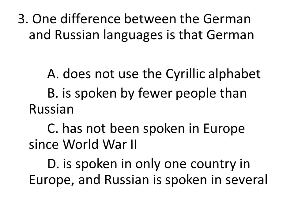 3. One difference between the German and Russian languages is that German A. does not use the Cyrillic alphabet B. is spoken by fewer people than Russ