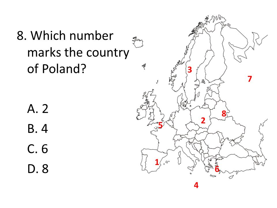 8. Which number marks the country of Poland? A. 2 B. 4 C. 6 D. 8 1 2 5 6 4 3 7 8