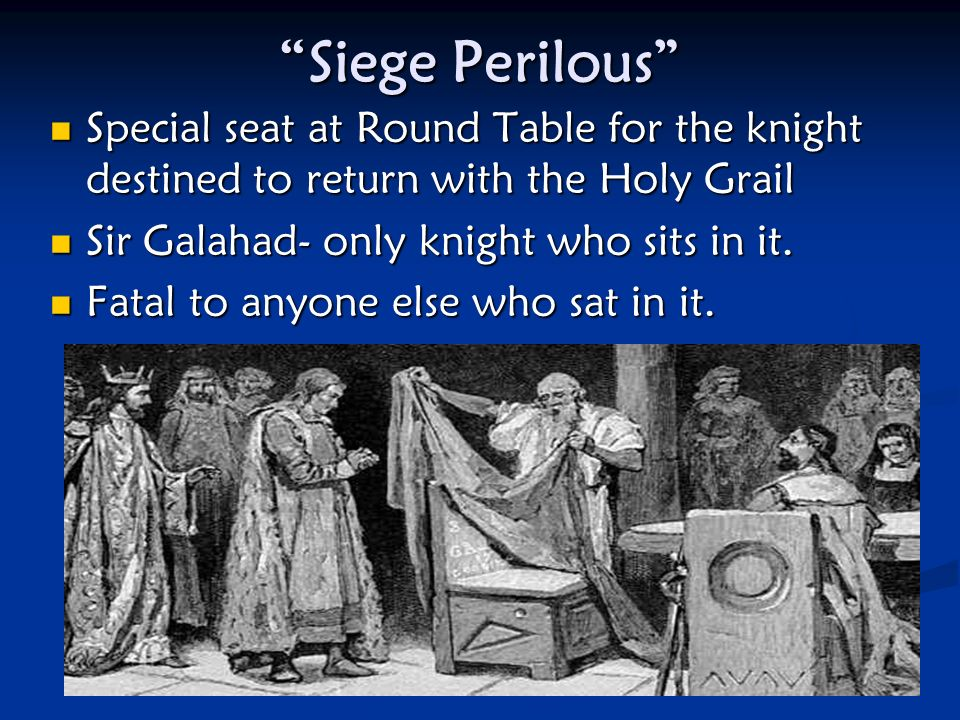 Siege Perilous Special seat at Round Table for the knight destined to return with the Holy Grail Special seat at Round Table for the knight destined to return with the Holy Grail Sir Galahad- only knight who sits in it.