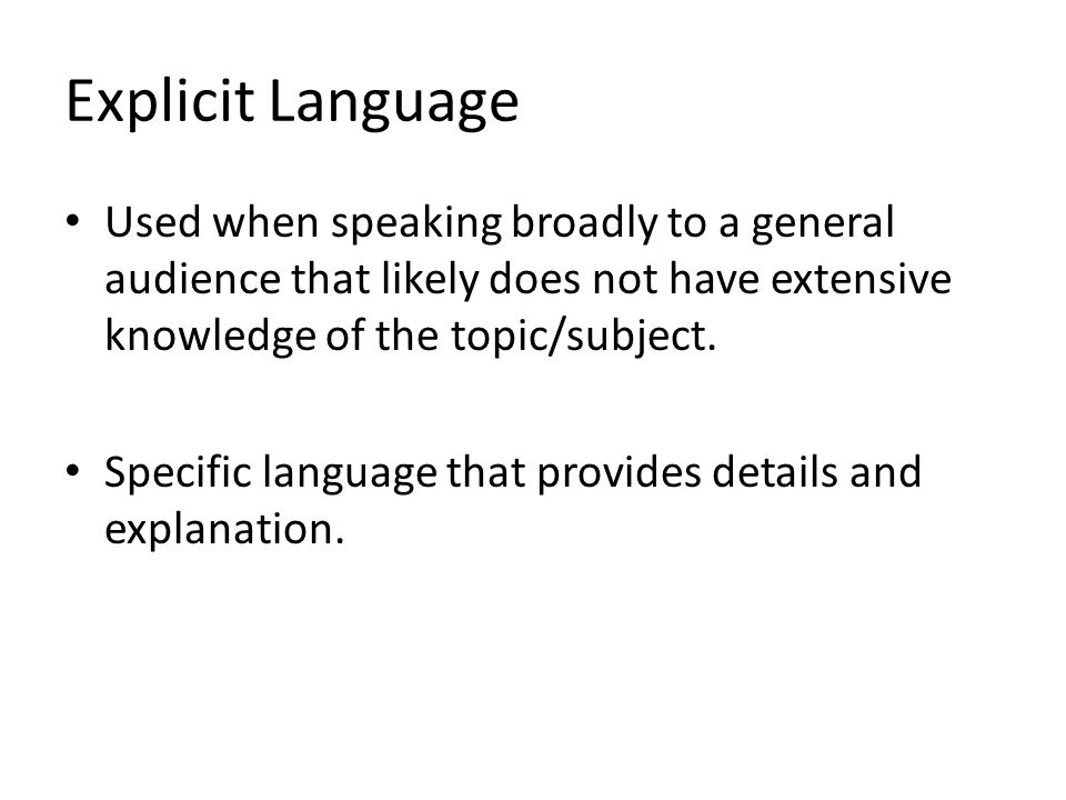 Explicit Language Used when speaking broadly to a general audience that likely does not have extensive knowledge of the topic/subject. Specific langua