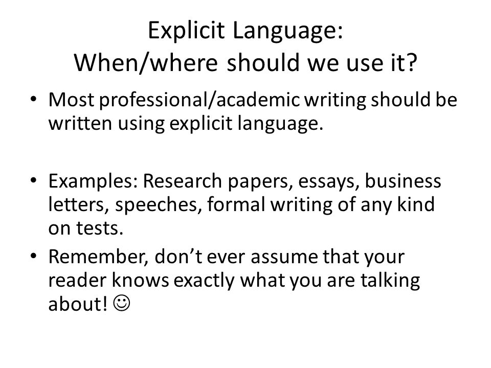 Explicit Language: When/where should we use it? Most professional/academic writing should be written using explicit language. Examples: Research paper