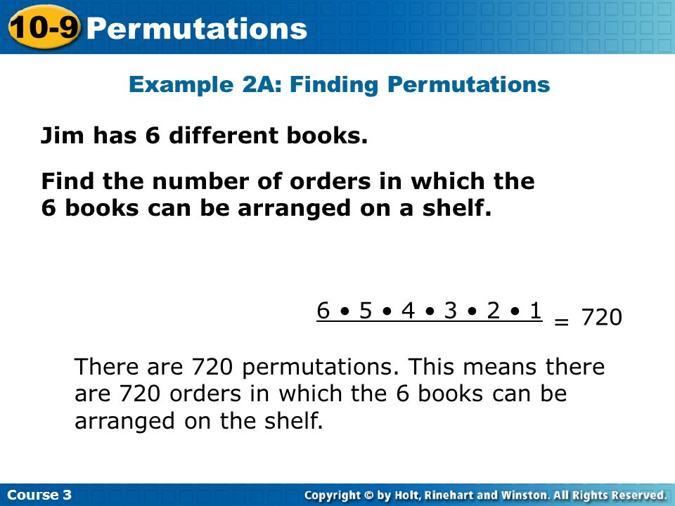 Jim has 6 different books. Example 2A: Finding Permutations Course 3 10-9 Permutations Find the number of orders in which the 6 books can be arranged