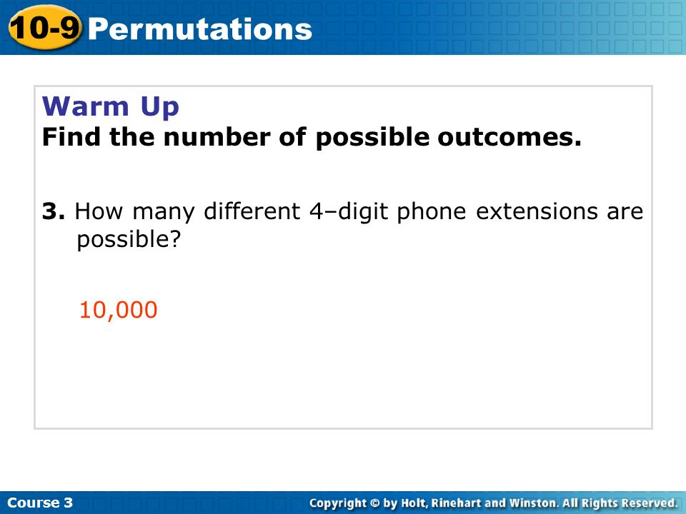 Warm Up Find the number of possible outcomes. 3. How many different 4–digit phone extensions are possible? 10,000 Course 3 10-9 Permutations