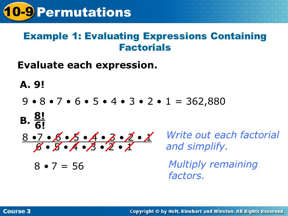 Evaluate each expression. Example 1: Evaluating Expressions Containing Factorials Course 3 10-9 Permutations A. 9! 9 8 7 6 5 4 3 2 1 = 362,880 8! 6! 8