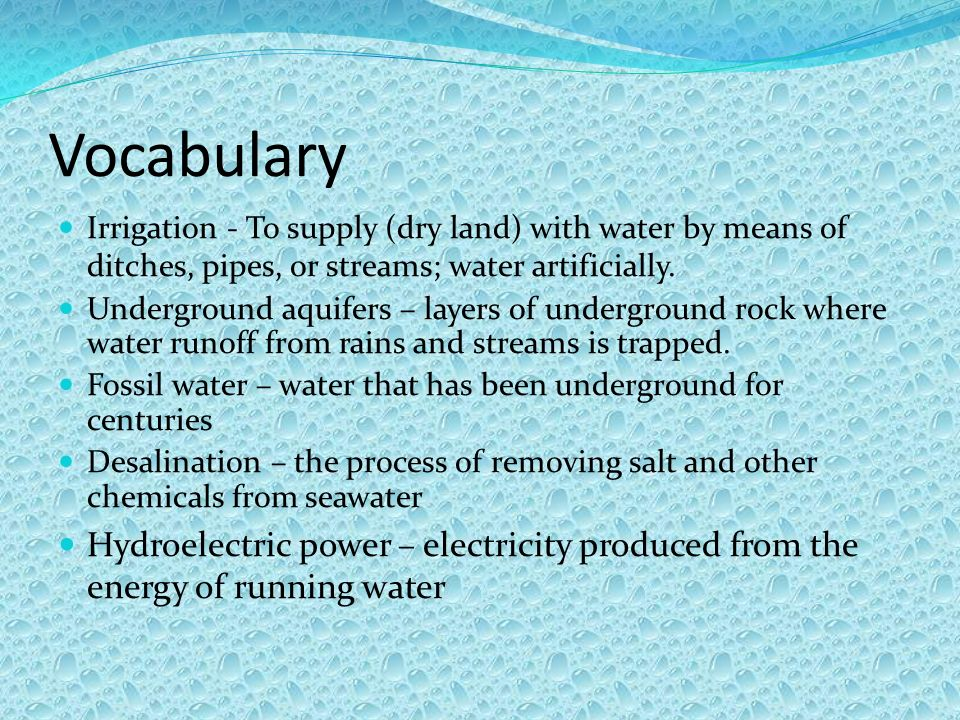 Vocabulary Irrigation - To supply (dry land) with water by means of ditches, pipes, or streams; water artificially. Underground aquifers – layers of u